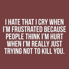A summary of my life - Eu odeio chorar quando estou frustrada porque as pessoas pensam que estou magoada quando na verdade eu apenas estou tentando não matar você. - I hate that I cry when I'm frustrated because people think I'm hurt when I'm really just trying not to kill you.