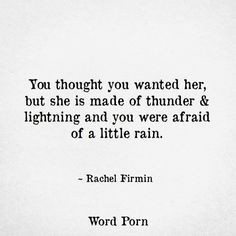 You thought you wanted her but she is made of thunder and lightning and you were afraid of a little rain