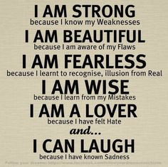 I am strong because I know my Weaknesses, I am Beautiful because I am aware of my flaws, I am Fearless because I learnt to recognize illusion from real, I am wise because I learn from my mistakes, I am a lover because I have felt hate and I can Laugh bec Now Quotes, Girl Quotes, Great Quotes, Quotes To Live By, Motivational Quotes, Inspirational Quotes, Funny Quotes, Quotes Friday, Motivational Pictures