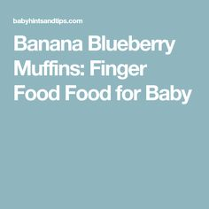 Banana Blueberry Muffins: Finger Food Food for Baby
