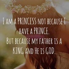 I am a princess not because I have a prince, but because my Father is a King and He is God.