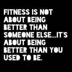 Monday Motivation!! Fitness is not about being better than someone else its about being better than you used to be.