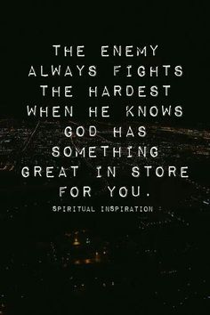The enemy always the fights hardest when he knows God has something great in store for you.