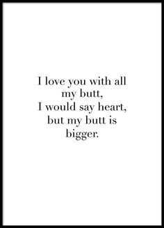I love you with all my butt Plakat i gruppen Plakater / Størrelser / hos Desenio AB Comparatively speaking, physically, it's quit true… My butt is bigger… Hakuna Matata, Text Poster, Favorite Quotes, Best Quotes, Marketing, Personalised Posters, Batman Poster, I Love You, My Love