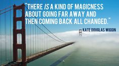 """There is a kind of magicness about going far away and then coming back all changed."""