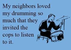 My neighbors loved my drumming so much they invited the cops police to listen to it. at least violinists don't have this problem except maybe in hotels. Drummer Humor, Drummer Quotes, Girl Drummer, Drummer Gifts, Cajon Drum, Rebel, Drums Art, Drum Lessons, How To Play Drums