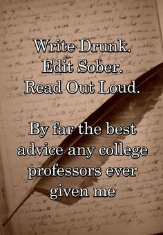 """Write Drunk. Edit Sober. Read Out Loud. By far the best advice any college professors ever given me"""