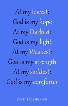 At my lowest: God is my hope. At my darkest: God is my light..