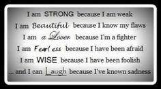 I am strong because I am weak. I am beautiful because I know my flaws. I am a lover because I'm a fighter.  I am fearless because I have been afraid.  I am wise because I have been foolish...and I can laugh because I've known sadness