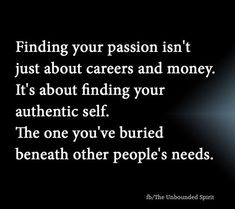 Finding your passion isn't just about careers and money. It's about finding you authentic self. The one you've buried beneath other people's needs ☼