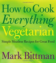 How to Cook Everything Vegetarian: Simple Meatless Recipes for Great Food de Mark Bittman