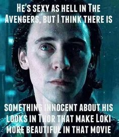 I agree. Loki was so fair and beautiful in Thor. He still saw the world as a beautiful place to live in. He already felt that people treated him differently, but denied it and chose to see the good in them.
