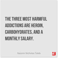 """""""The three most harmful addictions are heroin, carbohydrates, and a monthly salary."""" - Nassim Nicholas Taleb"""