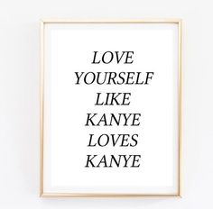 love yourself like kanye loves kanye quote Typographic Print dorm room decor teen room boho hispter framed quotes tumblr room decor funny by AngiesPrints on Etsy https://www.etsy.com/listing/239604003/love-yourself-like-kanye-loves-kanye