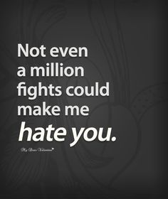 Not even a million fights could make me hate you.