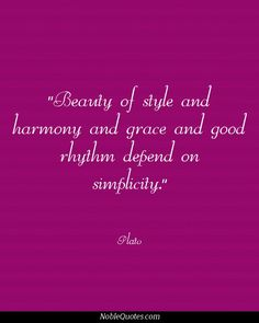 Beauty of style and harmony and grace and good rhythm depend on simplicity. Plato Quotes | http://noblequotes.com/