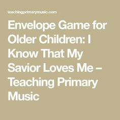 Envelope Game for Older Children: I Know That My Savior Loves Me – Teaching Primary Music