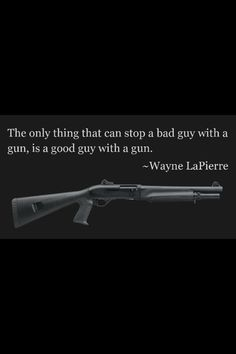 The only thing that can stop a bad guy with a gun is a good guy with a gun.