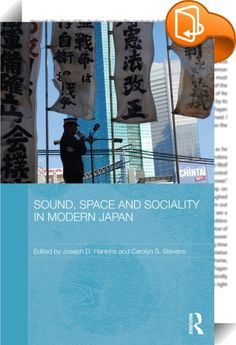 Sound, Space and Sociality in Modern Japan    :  This book argues that sound – as it is created, transmitted, and perceived – plays a key role in the constitution of space and community in contemporary Japan. The book examines how sonic practices reflect politics, aesthetics, and ethics, with transformative effects on human relations. From right-wing sound trucks to left-wing protests, from early 20th century jazz cafes to contemporary avant-garde art forms, from the sounds of U.S. mil...