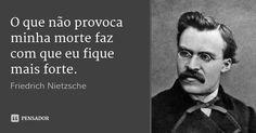O que não provoca minha morte faz com que eu fique mais forte. — Friedrich Nietzsche