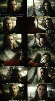 Thor: You had her tricks, but I had her trust! Loki: Trust? Was that her last expression, trust? While you let her die? Thor: What good were you in your cell? Loki: Who put me there? WHO PUT ME THERE? Thor: YOU KNOW DAMN WELL WHO! YOU KNOW DAMN WELL! Thor:  She wouldn't want us to fight. Loki: Well, she wouldn't exactly be shocked. Thor:  I wish I could trust you. Loki:  Trust my rage..