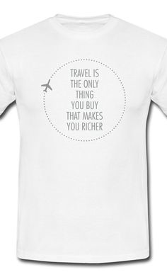 Travel Is The Only Thing You Buy That Make You Richer. Cool T Shirt for 4e3abdea6