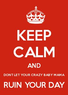 KEEP CALM AND DONT LET YOUR CRAZY BABY MAMA RUIN YOUR DAY