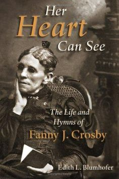 Her Heart Can see- a biography of Fanny Crosby