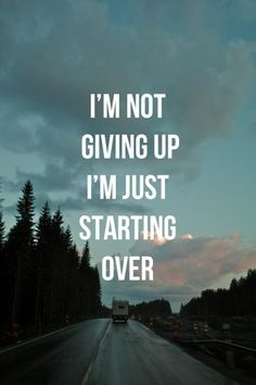 I'm not giving up, I'm just starting over <3