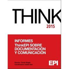 Informes ThinkEPI 2015 sobre documentación y comunicación / director Tomàs Baiget ; coordinadora, Isabel Olea ; consejo científico, Ernest Abadal ... [et al.]