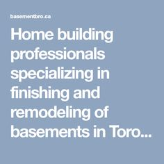 Home building professionals specializing in finishing and remodeling of basements in Toronto area. e have the tools to finance project of any size and budget.
