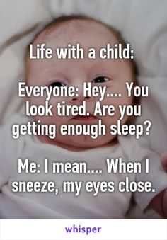Life with a child: Everyone: Hey.... You look tired. Are you getting enough…