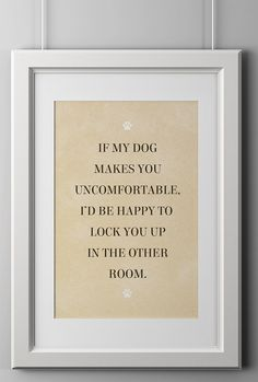 "OMG, I need this!!! - ""If my dog makes you uncomfortable, I'd be happy to lock you up in the other room."""