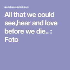 All that we could see,hear and love before we die.. : Foto