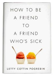 Saying Less and Doing More 'How to Be a Friend to a Friend Who's Sick' Can Be Harder Than It Sounds