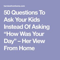 "50 Questions To Ask Your Kids Instead Of Asking ""How Was Your Day"" – Her View From Home"