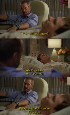 """""""¿No estas enojado?""""/ """"Estoy un poco decepcionado.""""  / """"La decepción es la ira de los llorones.""""  Esta frase fue una de las que me gano el respeto a House."""