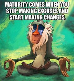 """""""Maturity comes when you stop making excuses and start making changes."""""""