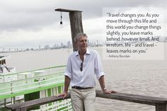 Anthony Bourdain, Travel changes you.