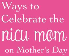 For my fellow NICU mom...Ways to Celebrate the NICU mom on Mother's Day