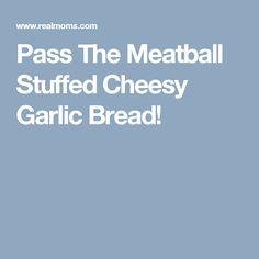 Pass The Meatball Stuffed Cheesy Garlic Bread!