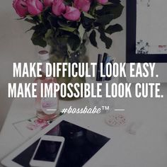 """Make difficult look easy. Make impossible look cute."" // #BOSSBABE™ INC."