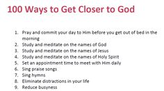 I was messing around on the internet and found this great website with great ideas on how to get closer to God. I love it!