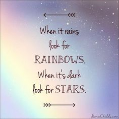 When it rains look for rainbows. When it's dark look for stars