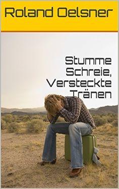 Stumme Schreie, Versteckte Tränen von Roland Oelsner, http://www.amazon.de/dp/B015WCYDOE/ref=cm_sw_r_pi_dp_Cw-ewb1AHYAYP