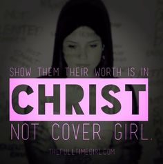 SHOW THEM THEIR WORTH IS IN CHRIST......NOT COVER GIRL