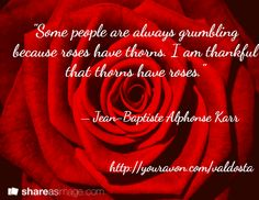 """Some people are always grumbling because roses have thorns. I am thankful that thorns have roses.""  / – Jean-Baptiste Alphonse Karr                 http://youravon.com/valdosta"
