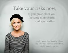 """""""Take your risks now, as you grow older you become more fearful and less flexible..and i mean that literally. i hurt my knee this week on a treadmill, and it wasn't even on"""""""