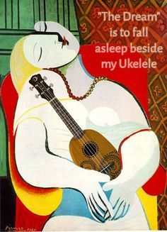 Picasso with ukulele:  The Dream is to fall asleep beside my Ukulele.
