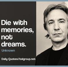 Career Lesson: Die with memories, not dreams. #AlanRickmanRIP #Leadership #Business #Quote